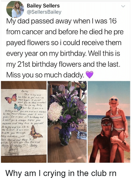 Birthday, Club, and Crying: Bailey Sellers  @SellersBailey  My dad passed away when I was 16  from cancer and before he died he pre  payed flowers so i could receive them  every year on my birthday.Well this is  my 21st birthday flowers and the last.  Miss you so much daddy.  Baleg  This om lase  ave leHer to you unthl we  want you to Shed anotur  Hear hor me ng Bay  girl for lan in a  given. is your 21st birydag and  momme and stay tre to yeursuh  beHorplace yerane and  oasy s  Twt you to always at your  fullest. wi shl  goe through Why am I crying in the club rn