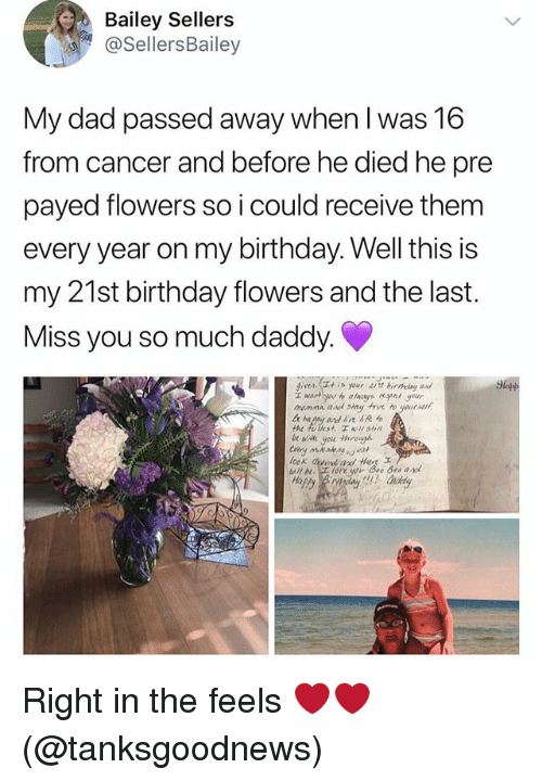 Birthday, Dad, and Memes: Bailey Sellers  @sellersBailey  My dad passed away when I was 16  from cancer and before he died he pre  payed flowers so i could receive them  every year on my birthday. Well this is  my 21st birthday flowers and the last.  Miss you so much daddy. Right in the feels ❤️❤️ (@tanksgoodnews)