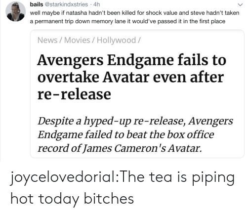 Movies, News, and Taken: bails @starkindxstries 4h  .  well maybe if natasha hadn't been killed for shock value and steve hadn't taken  a permanent trip down memory lane it would've passed it in the first place  News/Movies / Hollywood/  Avengers Endgame fails to  overtake Avatar even after  re-release  Despite a hyped-up re-release, Avengers  Endgame failed to beat the box office  record of James Cameron's Avatar. joycelovedorial:The tea is piping hot today bitches
