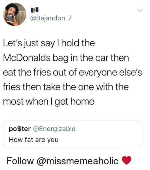 McDonalds, Memes, and Home: @Bajandon_7  Let's just say I hold the  McDonalds bag in the car then  eat the fries out of everyone else's  fries then take the one with the  most when l get home  poSter @Energizable  How fat are you Follow @missmemeaholic ❤️