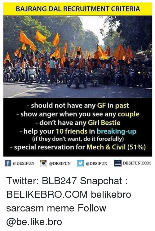 Be Like, Friends, and Meme: BAJRANG DAL RECRUITMENT CRITERIA  should not have any GF in past  -show anger when you see any couple  don't have any Girl Bestie  help your 10 friends in breaking-up  (if they don't want, do it forcefully)  special reservation for Mech & Civil (51%)  A@DESIFUN  I『@DESIFUN  @DESIFUN DESIFUN.COM Twitter: BLB247 Snapchat : BELIKEBRO.COM belikebro sarcasm meme Follow @be.like.bro