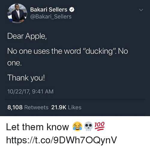 "Apple, Memes, and Thank You: Bakari Sellers  @Bakari_Sellers  Dear Apple,  No one uses the word ""ducking"". No  one  Thank you!  10/22/17, 9:41 AM  8,108 Retweets 21.9K Likes Let them know 😂💀💯 https://t.co/9DWh7OQynV"