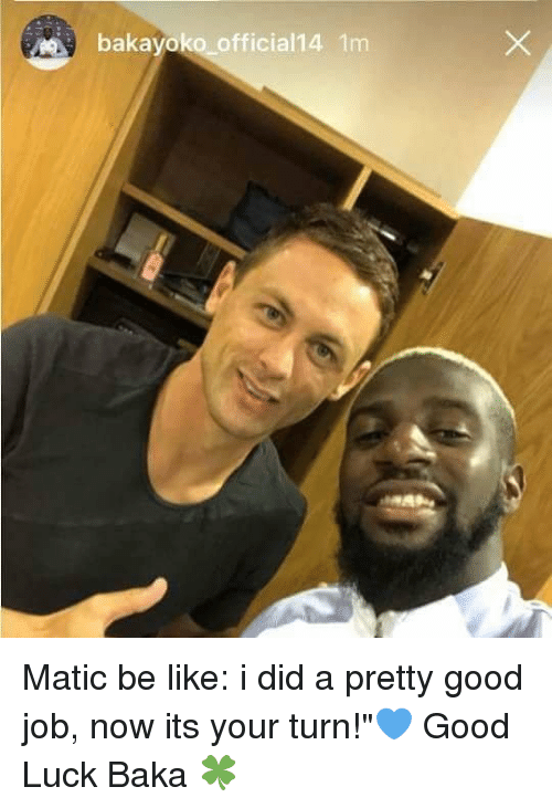 "Be Like, Memes, and Good: bakayoko official14 1m Matic be like: i did a pretty good job, now its your turn!""💙 Good Luck Baka 🍀"