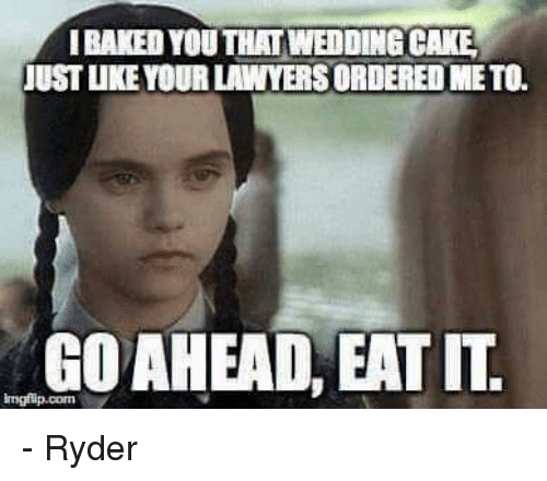 Baked, Memes, and Cake: BAKED YOU THAT WEDDING CAKE  JUST IKE YOUR LAWYERS ORDERED METO.  GOAHEAD, EAT IT. - Ryder