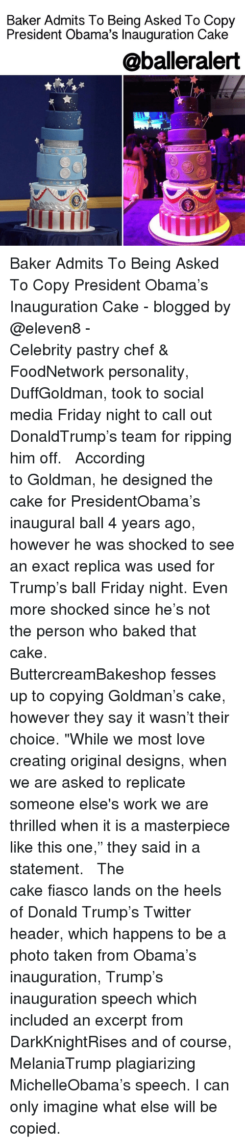 "Baked, Memes, and Chef: Baker Admits To Being Asked To Copy  President Obama's Inauguration Cake  @balleralert Baker Admits To Being Asked To Copy President Obama's Inauguration Cake - blogged by @eleven8 - ⠀⠀⠀⠀⠀⠀⠀⠀⠀ ⠀⠀⠀⠀⠀⠀⠀⠀⠀ Celebrity pastry chef & FoodNetwork personality, DuffGoldman, took to social media Friday night to call out DonaldTrump's team for ripping him off. ⠀⠀⠀⠀⠀⠀⠀⠀⠀ ⠀⠀⠀⠀⠀⠀⠀⠀⠀ According to Goldman, he designed the cake for PresidentObama's inaugural ball 4 years ago, however he was shocked to see an exact replica was used for Trump's ball Friday night. Even more shocked since he's not the person who baked that cake. ⠀⠀⠀⠀⠀⠀⠀⠀⠀ ⠀⠀⠀⠀⠀⠀⠀⠀⠀ ButtercreamBakeshop fesses up to copying Goldman's cake, however they say it wasn't their choice. ""While we most love creating original designs, when we are asked to replicate someone else's work we are thrilled when it is a masterpiece like this one,"" they said in a statement. ⠀⠀⠀⠀⠀⠀⠀⠀⠀ ⠀⠀⠀⠀⠀⠀⠀⠀⠀ The cake fiasco lands on the heels of Donald Trump's Twitter header, which happens to be a photo taken from Obama's inauguration, Trump's inauguration speech which included an excerpt from DarkKnightRises and of course, MelaniaTrump plagiarizing MichelleObama's speech. I can only imagine what else will be copied."