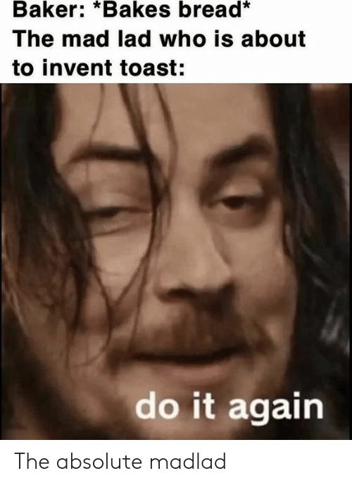 Do It Again, Dank Memes, and Toast: Baker: *Bakes bread*  The mad lad who is about  to invent toast:  do it again The absolute madlad