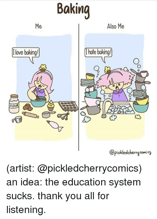 Love, Memes, and Thank You: Baking  Me  Also Me  [ love baking!  tebakingl  O.  FLOUR  @piokledcherrycomies (artist: @pickledcherrycomics) an idea: the education system sucks. thank you all for listening.