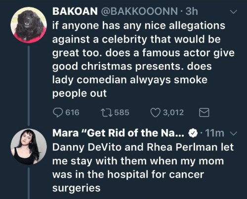 """Christmas, Cancer, and Good: BAKOAN @BAKKOOONN 3h  if anyone has any nice allegations  against a celebrity that would be  great too. does a famous actor give  good christmas presents. does  lady comedian alwyays smoke  people out  616 t3585 3,012  Mara """"Get Rid of the Na... 11m  Danny DeVito and Rhea Perlman let  me stay with them when my mom  was in the hospital for cancer  surgeries"""