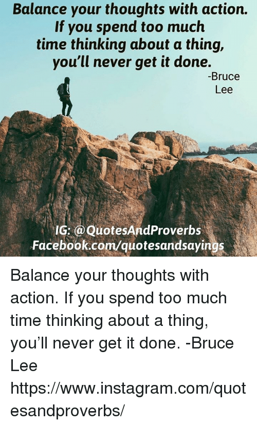 Facebook, Instagram, and Too Much: Balance your thoughts with action.  If you spend too much  time thinking about a thing,  you'll never get it done.  Bruce  Lee  IG:@Quotes And Proverbs  Facebook.com/quotesa Balance your thoughts with action. If you spend too much time thinking about a thing, you'll never get it done. -Bruce Lee https://www.instagram.com/quotesandproverbs/