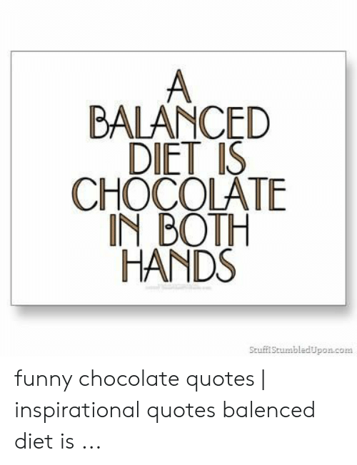 BALANCED DIET IS CHOCOLATE IN BOTH HANDS ...