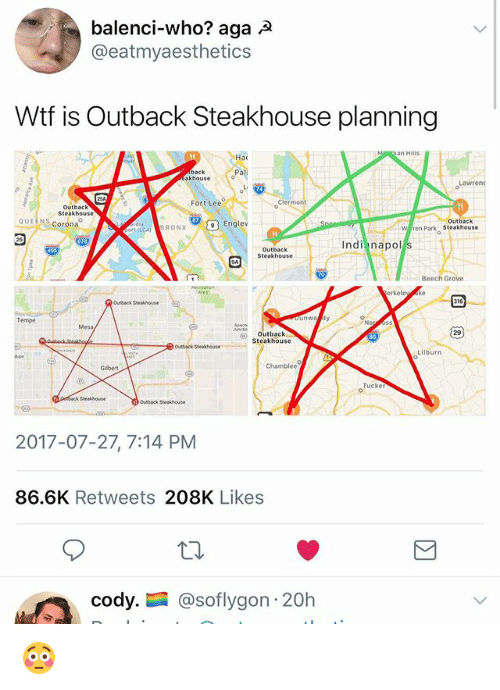 Memes, Wtf, and Outback: balenci-who? aga A  @eatmyaesthetics  Wtf is Outback Steakhouse planning  an Hills  Hac  Pa  back  akhouse  Fort Lee  Cler  Outback  Steakhouse  QUEENS Corona  9  Englev  Outback  W ren Park Steakhouse  (GABRONX  Indi napol  Outback  Steakhouse  Beech  urback Steakhouse  Tempe  Outback  Steakhouse  29  Lilburn  Tucke  2017-07-27, 7:14 PM  86.6K Retweets 208K Likes  cody.  @soflygon: 20h 😳