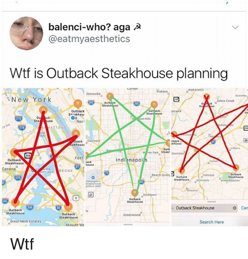 Memes, Wtf, and Outback: balenci-who? aga A  @eatmyaesthetics  Wtf is Outback Steakhouse planning  Fishers  Alpharetta  ○  Zionsville  Suwane  るNew York  。Atk  ○Johns Creek  Steakh use  Outback  St skhou  Out ack  Steak jouse  oswell  Sta  Ste use  Nor  ATTANN  back 。  back Clermont  khouse  khouse  Liburn  Outb  Park-Steak,  W ren  Chamblee  Fort  Outback  Steakhouse  Indi napol s  Corona  TILGABRONX  Beech Groutback  outback  Clarkston  ottdale  Dort DN  Southport  Outback  Steakhouse  Outback Steakhouse  Can  Outback  Steakhouse  Outback  Steakhouse  Greenwood  Great Neck Estates  Search Here  Mount Ve Wtf
