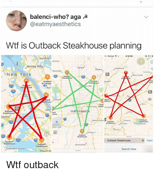 Memes, New York, and Verizon: balenci-who? aga A  @eatmyaesthetics  Wtf is Outback Steakhouse planning  North Arli  610 PM  @ィ:1  ooo Verizon ?  6:10 PM  itestown  oJersey City  Carmel  Fishers  Alpharetta  Zionsvilleo  New York  Outbe  Steakhi use  。Aek  >Johns Creek  Outback  oswell  St akhou  Mian Hills  Ste  Nor  erkele e  ATTAN  back Clermont  akhousi  khouse  Lilburn  Outb  Fort  Outback  Steakhouse  Indi napol  ack  Corona  GA) BRONX  Beech GroVoutback  Outback  Clarkston  o Steakhouse  Steakhouse ttdale  POMt OND  Southport  Outback  Outback Steakhouse  Canc  Outback  Steakhouse  Outbac  Steakhouse  Greenwood  Great Neck Estates  Search Here  Mount Ve Wtf outback