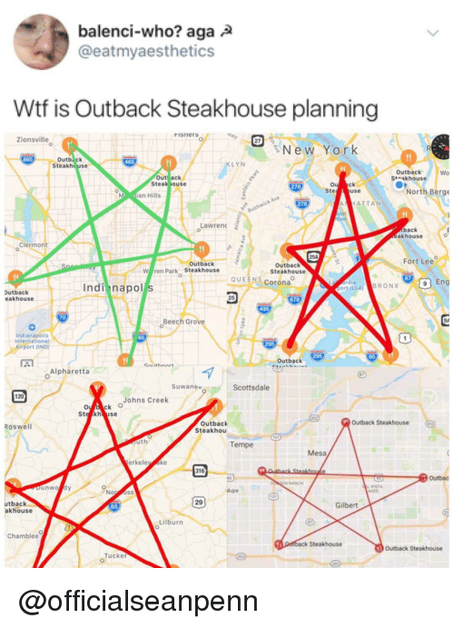 New York, Wtf, and Indianapolis: balenci-who? aga  @eatmyaesthetics  Wtf is Outback Steakhouse planning  Fisneras  Zionsville  New York  Outb. ck  Steakhouse  LYN  Outback  St akhouse  Wo  Out ack  Steal jouse  0  Ste  278  use  North Berge  an Hills  278  HATTAN  Lawren  back  akhouse  0  Clermont  Fort Lee  Outback  W ren Park Steakhouse  Outback  Steakhouse  QUEENS Corona  87  Eng  Indi napol s  or(LGA) BRONX  Dutback  eakhouse  678  70  Beech Grov  94  Indianapolis  International  port (IND  295  Outback  Alpharetta  Suwanee  Scottsdale  120  Johns Creek  Outback Steakhouse  Outback  Steakhou  Roswell  Tempe  Mesa  erkele ke  outbac  VISTA  29  utback  akhouse  Gilbert  Lilburn  Chamblee  Steakhouse  Outback Steakhouse  Tucker @officialseanpenn