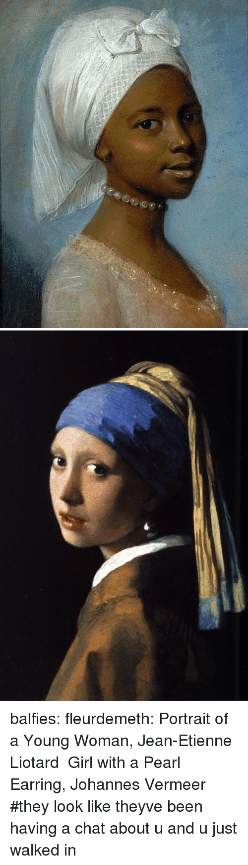 Target, Tumblr, and Blog: balfies: fleurdemeth:  Portrait of a Young Woman, Jean-Etienne Liotard Girl with a Pearl Earring, Johannes Vermeer  #they look like theyve been having a chat about u and u just walked in
