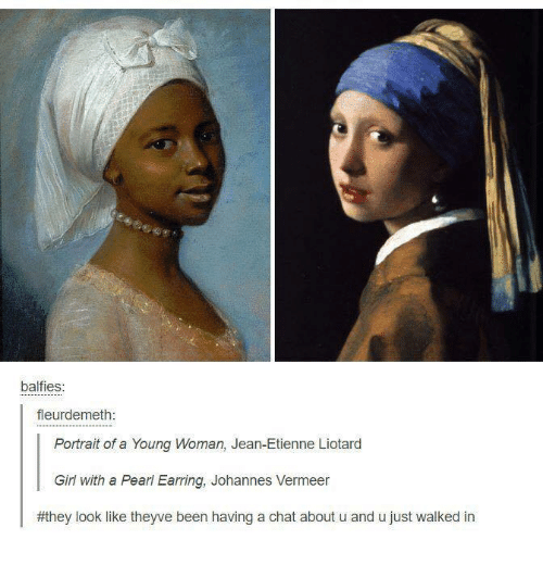 Chat, Classical Art, and Jeans: balfies:  fleurdemeth  Portrait of a Young woman, Jean-Etienne Liotard  Girl with a Pearl Earring, Johannes Vermeer  #they look like theyve been having a chat about u and u just walked in