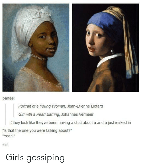 """Girls, Yeah, and Chat: balfies  Portrait of a Young Woman, Jean-Etienne Liotard  Girl with a Pearl Earring, Johannes Vermeer  #they look like theyve been having a chat about u and u just walked in  is that the one you were talking about?""""  Yeah.""""  Girls gossiping"""