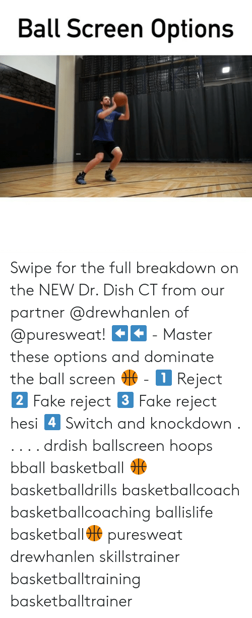 Basketball, Fake, and Memes: Ball Screen Options Swipe for the full breakdown on the NEW Dr. Dish CT from our partner @drewhanlen of @puresweat! ⬅️⬅️ - Master these options and dominate the ball screen 🏀 - 1️⃣ Reject 2️⃣ Fake reject 3️⃣ Fake reject hesi 4️⃣ Switch and knockdown . . . . . drdish ballscreen hoops bball basketball 🏀 basketballdrills basketballcoach basketballcoaching ballislife basketball🏀 puresweat drewhanlen skillstrainer basketballtraining basketballtrainer