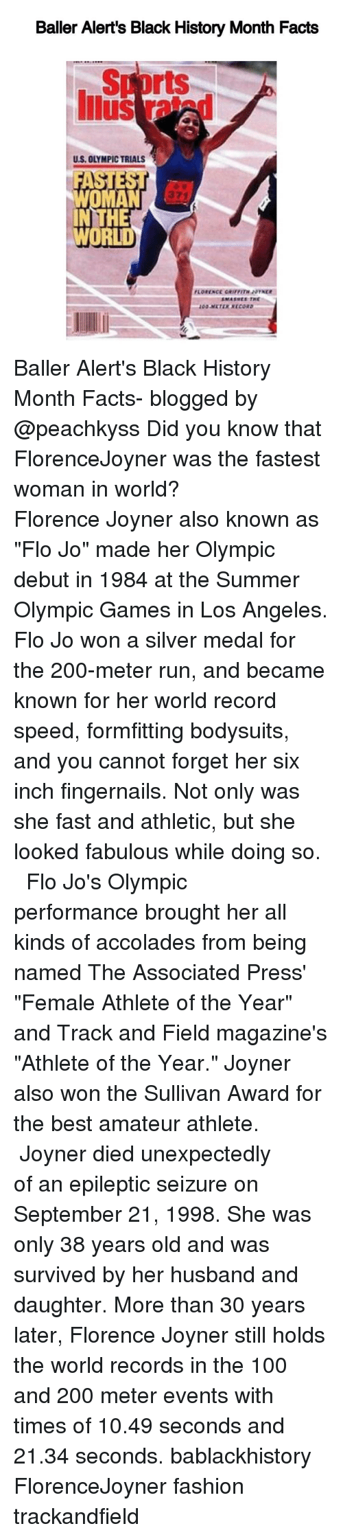 "Baller Alert, Memes, and Flo: Baller Alert's Black History Month Facts  rts  US, OLYMPICTRIALS  HE  WORLD Baller Alert's Black History Month Facts- blogged by @peachkyss Did you know that FlorenceJoyner was the fastest woman in world? ⠀⠀⠀⠀⠀⠀⠀⠀⠀ ⠀⠀⠀⠀⠀⠀⠀⠀⠀ Florence Joyner also known as ""Flo Jo"" made her Olympic debut in 1984 at the Summer Olympic Games in Los Angeles. Flo Jo won a silver medal for the 200-meter run, and became known for her world record speed, formfitting bodysuits, and you cannot forget her six inch fingernails. Not only was she fast and athletic, but she looked fabulous while doing so. ⠀⠀⠀⠀⠀⠀⠀⠀⠀ ⠀⠀⠀⠀⠀⠀⠀⠀⠀ Flo Jo's Olympic performance brought her all kinds of accolades from being named The Associated Press' ""Female Athlete of the Year"" and Track and Field magazine's ""Athlete of the Year."" Joyner also won the Sullivan Award for the best amateur athlete. ⠀⠀⠀⠀⠀⠀⠀⠀⠀ ⠀⠀⠀⠀⠀⠀⠀⠀⠀ Joyner died unexpectedly of an epileptic seizure on September 21, 1998. She was only 38 years old and was survived by her husband and daughter. More than 30 years later, Florence Joyner still holds the world records in the 100 and 200 meter events with times of 10.49 seconds and 21.34 seconds. bablackhistory FlorenceJoyner fashion trackandfield"