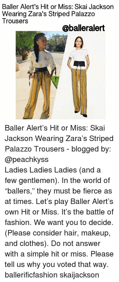 """Memes, 🤖, and Answers: Baller Alert's Hit or Miss: Skai Jackson  Wearing Zara's Striped Palazzo  Trousers  @balleralert Baller Alert's Hit or Miss: Skai Jackson Wearing Zara's Striped Palazzo Trousers - blogged by: @peachkyss ⠀⠀⠀⠀⠀⠀⠀⠀⠀ ⠀⠀⠀⠀⠀⠀⠀⠀⠀ Ladies Ladies Ladies (and a few gentlemen). In the world of """"ballers,"""" they must be fierce as at times. Let's play Baller Alert's own Hit or Miss. It's the battle of fashion. We want you to decide. (Please consider hair, makeup, and clothes). Do not answer with a simple hit or miss. Please tell us why you voted that way. ballerificfashion skaijackson"""