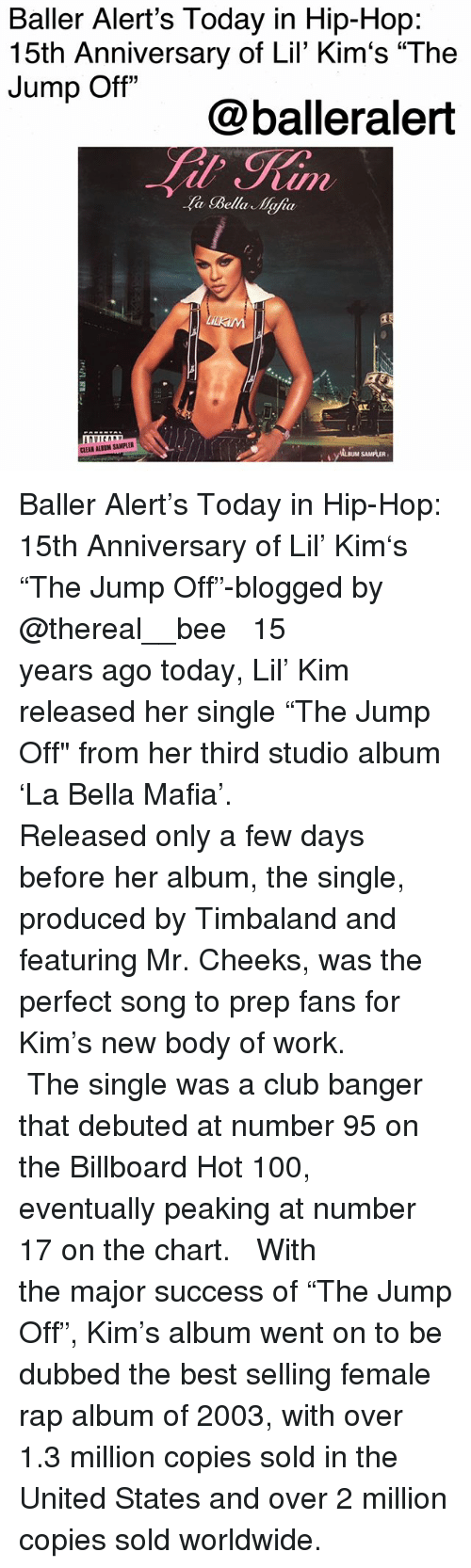 "Anaconda, Baller Alert, and Billboard: Baller Alert's Today in Hip-Hop:  15th Anniversary of Lil' Kim's ""The  Jump Off""  @balleralert  a Bella Mafia  AL  は,  CLEAN ALBUM SAMPLER  ALBUM SAMPLER Baller Alert's Today in Hip-Hop: 15th Anniversary of Lil' Kim's ""The Jump Off""-blogged by @thereal__bee ⠀⠀⠀⠀⠀⠀⠀⠀⠀ ⠀⠀ 15 years ago today, Lil' Kim released her single ""The Jump Off"" from her third studio album 'La Bella Mafia'. ⠀⠀⠀⠀⠀⠀⠀⠀⠀ ⠀⠀ Released only a few days before her album, the single, produced by Timbaland and featuring Mr. Cheeks, was the perfect song to prep fans for Kim's new body of work. ⠀⠀⠀⠀⠀⠀⠀⠀⠀ ⠀⠀ The single was a club banger that debuted at number 95 on the Billboard Hot 100, eventually peaking at number 17 on the chart. ⠀⠀⠀⠀⠀⠀⠀⠀⠀ ⠀⠀ With the major success of ""The Jump Off"", Kim's album went on to be dubbed the best selling female rap album of 2003, with over 1.3 million copies sold in the United States and over 2 million copies sold worldwide."