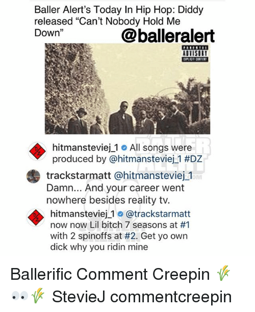 "Bitch, Memes, and Yo: Baller Alert's Today In Hip Hop: Diddy  released ""Can't Nobody Hold Me  Down""  @balleralert  STISU  hitmansteviej_1 # All songs were  produced by @hitmansteviej._1 #DZ  trackstarmatt @hitmansteviej 1  Damn... And your career went  nowhere besides reality tv.  hitmansteviej 1 o @trackstarmatt  now now Lil bitch 7 seasons at #1  with 2 spinoffs at #2. Get yo own  dick why you ridin mine Ballerific Comment Creepin 🌾👀🌾 StevieJ commentcreepin"