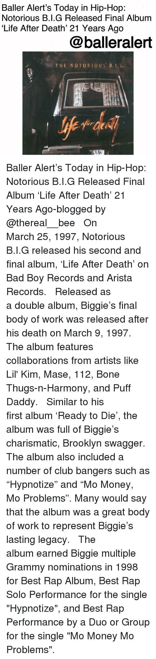 "Bad, Baller Alert, and Bone Thugs N Harmony: Baller Alert's Today in Hip-Hop:  Notorious B.I.G Released Final Album  'Life After Death' 21 Years Ago  @balleralert  THE NOTORIO US B.. G Baller Alert's Today in Hip-Hop: Notorious B.I.G Released Final Album 'Life After Death' 21 Years Ago-blogged by @thereal__bee ⠀⠀⠀⠀⠀⠀⠀⠀⠀ ⠀⠀ On March 25, 1997, Notorious B.I.G released his second and final album, 'Life After Death' on Bad Boy Records and Arista Records. ⠀⠀⠀⠀⠀⠀⠀⠀⠀ ⠀⠀ Released as a double album, Biggie's final body of work was released after his death on March 9, 1997. The album features collaborations from artists like Lil' Kim, Mase, 112, Bone Thugs-n-Harmony, and Puff Daddy. ⠀⠀⠀⠀⠀⠀⠀⠀⠀ ⠀⠀ Similar to his first album 'Ready to Die', the album was full of Biggie's charismatic, Brooklyn swagger. The album also included a number of club bangers such as ""Hypnotize"" and ""Mo Money, Mo Problems"". Many would say that the album was a great body of work to represent Biggie's lasting legacy. ⠀⠀⠀⠀⠀⠀⠀⠀⠀ ⠀⠀ The album earned Biggie multiple Grammy nominations in 1998 for Best Rap Album, Best Rap Solo Performance for the single ""Hypnotize"", and Best Rap Performance by a Duo or Group for the single ""Mo Money Mo Problems""."