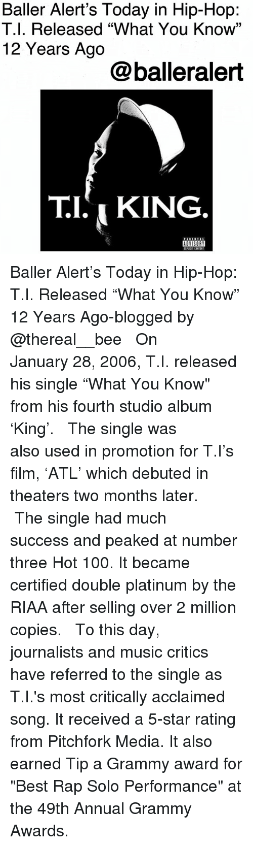 """Anaconda, Baller Alert, and Grammy Awards: Baller Alert's Today in Hip-Hop:  T.l. Released """"What You Know'""""  12 Years Ago  @balleralert  T.I. i KING Baller Alert's Today in Hip-Hop: T.I. Released """"What You Know"""" 12 Years Ago-blogged by @thereal__bee ⠀⠀⠀⠀⠀⠀⠀ ⠀⠀⠀⠀ On January 28, 2006, T.I. released his single """"What You Know"""" from his fourth studio album 'King'. ⠀⠀⠀⠀⠀⠀⠀ ⠀⠀⠀⠀ The single was also used in promotion for T.I's film, 'ATL' which debuted in theaters two months later. ⠀⠀⠀⠀⠀⠀⠀ ⠀⠀⠀⠀ The single had much success and peaked at number three Hot 100. It became certified double platinum by the RIAA after selling over 2 million copies. ⠀⠀⠀⠀⠀⠀⠀ ⠀⠀⠀⠀ To this day, journalists and music critics have referred to the single as T.I.'s most critically acclaimed song. It received a 5-star rating from Pitchfork Media. It also earned Tip a Grammy award for """"Best Rap Solo Performance"""" at the 49th Annual Grammy Awards."""