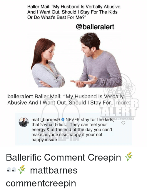 "Energy, Memes, and Best: Baller Mail: ""My Husband Is Verbally Abusive  And I Want Out. Should I Stay For The Kids  Or Do What's Best For Me?""  @balleralert  balleralert Baller Mail: ""My Husband Is Verbally  Abusive And I Want Out. Should I Stay For... more  eh  ALEH  APA,  matt_barnes9委NEVER stay for the kids,ALERT.COM  that's what I did..! They can feel your  energy & at the end of the day you can't  make anyone else happy if your not  happy inside Ballerific Comment Creepin 🌾👀🌾 mattbarnes commentcreepin"