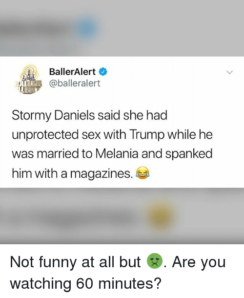 Funny, Memes, and Sex: BallerAlert  BeR @balleralert  Stormy Daniels said she had  unprotected sex with Trump while he  was married to Melania and spanked  him with a magazines. Not funny at all but 🤢. Are you watching 60 minutes?