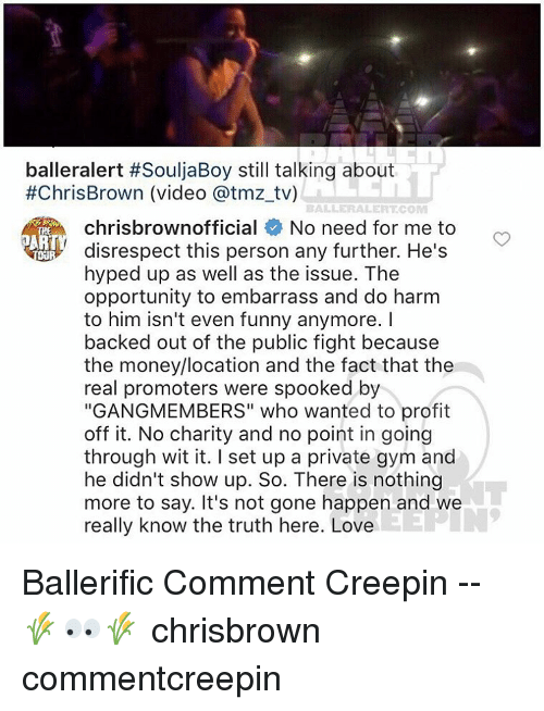 "Baller Alert, Memes, and Ballers: balleralert #SouljaBoy still talking about  #ChrisBrown (video atmz tv)  BALLER ALERT COM  chrisbrownofficial No need for me to  ART  disrespect this person any further. He's  hyped up as well as the issue. The  opportunity to embarrass and do harm  to him isn't even funny anymore.  backed out of the public fight because  the money/location and the fact that the  real promoters were spooked by  ""GANGMEMBERS"" who wanted to profit  off it. No charity and no point in going  through wit it. set up a private gym and  he didn't show up. So. There is nothing  more to say. It's not gone happen and we  really know the truth here. Love Ballerific Comment Creepin -- 🌾👀🌾 chrisbrown commentcreepin"