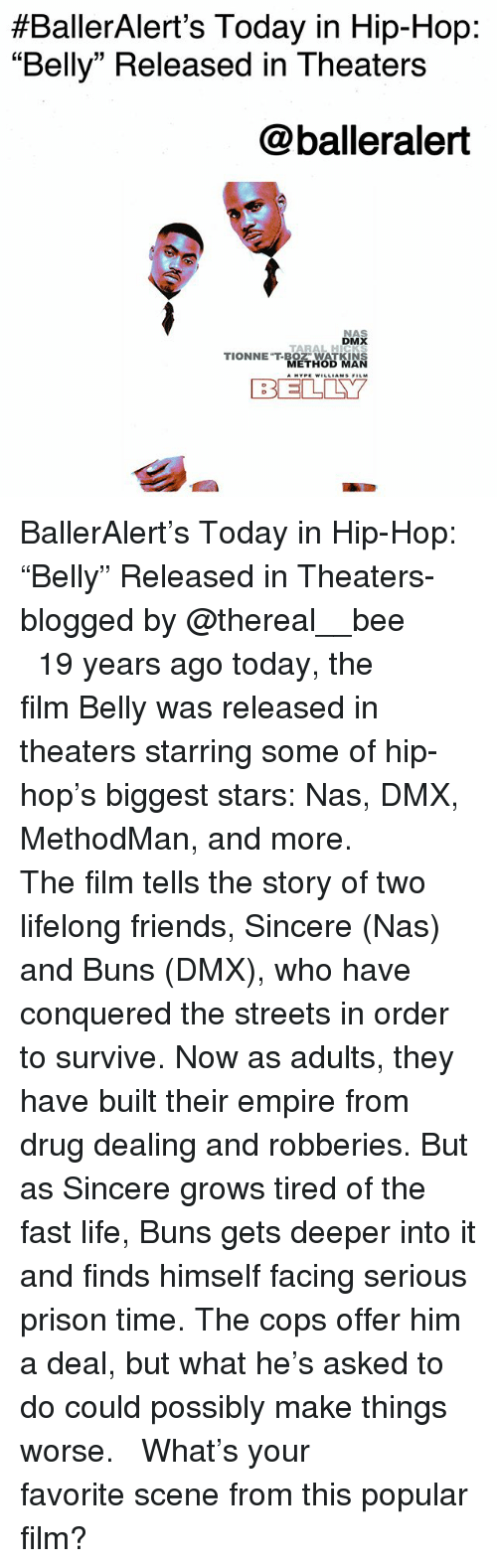 "Dmx, Empire, and Friends:  #BallerAlert's Today in Hip-Hop:  ""Belly"" Released in Theaters  @balleralert  NAS  DMX  TARAL HICKS  TIONNET-BOZ"" WATKINS  METHOD MAN  BELLY BallerAlert's Today in Hip-Hop: ""Belly"" Released in Theaters-blogged by @thereal__bee ⠀⠀⠀⠀⠀⠀⠀⠀⠀ ⠀⠀ 19 years ago today, the film Belly was released in theaters starring some of hip-hop's biggest stars: Nas, DMX, MethodMan, and more. ⠀⠀⠀⠀⠀⠀⠀⠀⠀ ⠀⠀ The film tells the story of two lifelong friends, Sincere (Nas) and Buns (DMX), who have conquered the streets in order to survive. Now as adults, they have built their empire from drug dealing and robberies. But as Sincere grows tired of the fast life, Buns gets deeper into it and finds himself facing serious prison time. The cops offer him a deal, but what he's asked to do could possibly make things worse. ⠀⠀⠀⠀⠀⠀⠀⠀⠀ ⠀⠀ What's your favorite scene from this popular film?"