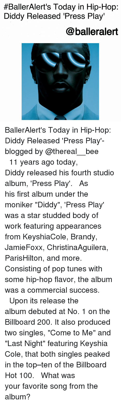"Anaconda, Bailey Jay, and Billboard:  #BallerAlert's Today in Hip-Hop:  Diddy Released 'Press Play'  @balleralert BallerAlert's Today in Hip-Hop: Diddy Released 'Press Play'-blogged by @thereal__bee ⠀⠀⠀⠀⠀⠀⠀⠀⠀ ⠀⠀ 11 years ago today, Diddy released his fourth studio album, 'Press Play'. ⠀⠀⠀⠀⠀⠀⠀⠀⠀ ⠀⠀ As his first album under the moniker ""Diddy"", 'Press Play' was a star studded body of work featuring appearances from KeyshiaCole, Brandy, JamieFoxx, ChristinaAguilera, ParisHilton, and more. Consisting of pop tunes with some hip-hop flavor, the album was a commercial success. ⠀⠀⠀⠀⠀⠀⠀⠀⠀ ⠀⠀ Upon its release the album debuted at No. 1 on the Billboard 200. It also produced two singles, ""Come to Me"" and ""Last Night"" featuring Keyshia Cole, that both singles peaked in the top–ten of the Billboard Hot 100. ⠀⠀⠀⠀⠀⠀⠀⠀⠀ ⠀⠀ What was your favorite song from the album?"