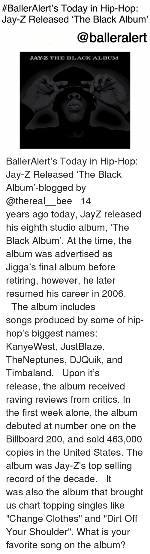 "Being Alone, Bailey Jay, and Billboard:  #BallerAlert's Today in Hip-Hop:  Jay-Z Released 'The Black Album'  @balleralert  JAY-Z THE BLACK ALBUM BallerAlert's Today in Hip-Hop: Jay-Z Released 'The Black Album'-blogged by @thereal__bee ⠀⠀⠀⠀⠀⠀⠀⠀⠀ ⠀⠀ 14 years ago today, JayZ released his eighth studio album, 'The Black Album'. At the time, the album was advertised as Jigga's final album before retiring, however, he later resumed his career in 2006. ⠀⠀⠀⠀⠀⠀⠀⠀⠀ ⠀⠀ The album includes songs produced by some of hip-hop's biggest names: KanyeWest, JustBlaze, TheNeptunes, DJQuik, and Timbaland. ⠀⠀⠀⠀⠀⠀⠀⠀⠀ ⠀⠀ Upon it's release, the album received raving reviews from critics. In the first week alone, the album debuted at number one on the Billboard 200, and sold 463,000 copies in the United States. The album was Jay-Z's top selling record of the decade. ⠀⠀⠀⠀⠀⠀⠀⠀⠀ ⠀⠀ It was also the album that brought us chart topping singles like ""Change Clothes"" and ""Dirt Off Your Shoulder"". What is your favorite song on the album?"