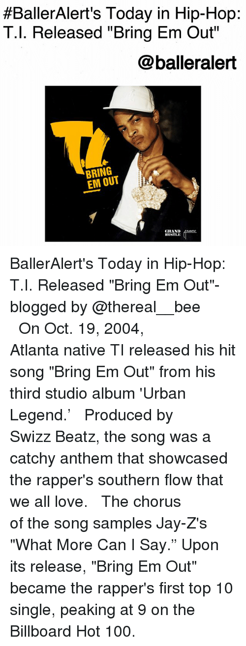 """Anaconda, Billboard, and Jay:  #BallerAlert's Today in Hip-Hop:  T.l. Released """"Bring Em Out  @balleralert  BRING  EM OUT  GRAND  HUSTLE BallerAlert's Today in Hip-Hop: T.I. Released """"Bring Em Out""""-blogged by @thereal__bee ⠀⠀⠀⠀⠀⠀⠀⠀⠀ ⠀⠀ On Oct. 19, 2004, Atlanta native TI released his hit song """"Bring Em Out"""" from his third studio album 'Urban Legend.' ⠀⠀⠀⠀⠀⠀⠀⠀⠀ ⠀⠀ Produced by Swizz Beatz, the song was a catchy anthem that showcased the rapper's southern flow that we all love. ⠀⠀⠀⠀⠀⠀⠀⠀⠀ ⠀⠀ The chorus of the song samples Jay-Z's """"What More Can I Say."""" Upon its release, """"Bring Em Out"""" became the rapper's first top 10 single, peaking at 9 on the Billboard Hot 100."""