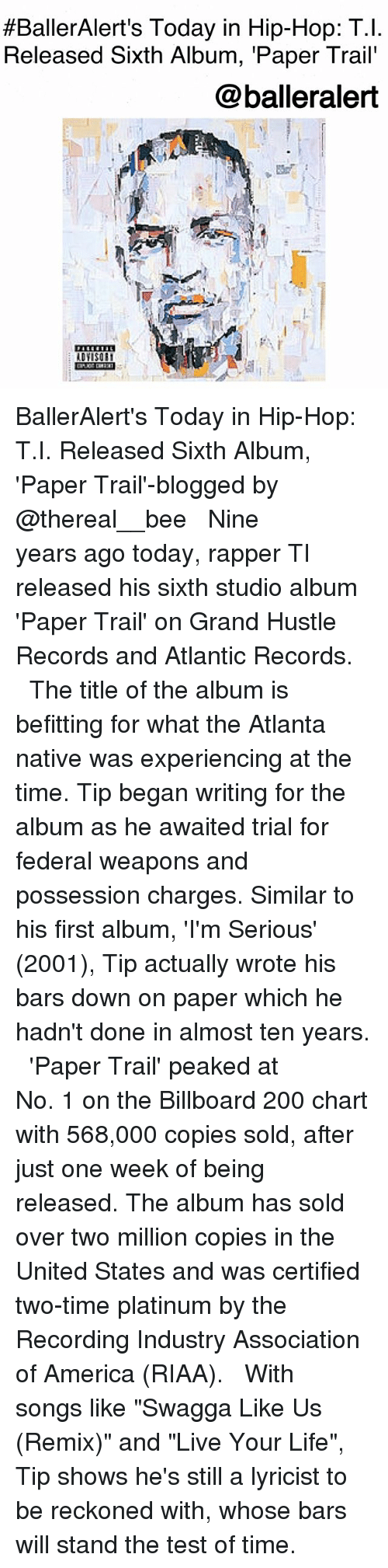 "America, Bailey Jay, and Billboard:  #BallerAlert's Today in Hip-Hop: T.!  Released Sixth Album, 'Paper Trail'  @balleralert  ADYISOE BallerAlert's Today in Hip-Hop: T.I. Released Sixth Album, 'Paper Trail'-blogged by @thereal__bee ⠀⠀⠀⠀⠀⠀⠀⠀⠀ ⠀⠀ Nine years ago today, rapper TI released his sixth studio album 'Paper Trail' on Grand Hustle Records and Atlantic Records. ⠀⠀⠀⠀⠀⠀⠀⠀⠀ ⠀⠀ The title of the album is befitting for what the Atlanta native was experiencing at the time. Tip began writing for the album as he awaited trial for federal weapons and possession charges. Similar to his first album, 'I'm Serious' (2001), Tip actually wrote his bars down on paper which he hadn't done in almost ten years. ⠀⠀⠀⠀⠀⠀⠀⠀⠀ ⠀⠀ 'Paper Trail' peaked at No. 1 on the Billboard 200 chart with 568,000 copies sold, after just one week of being released. The album has sold over two million copies in the United States and was certified two-time platinum by the Recording Industry Association of America (RIAA). ⠀⠀⠀⠀⠀⠀⠀⠀⠀ ⠀⠀ With songs like ""Swagga Like Us (Remix)"" and ""Live Your Life"", Tip shows he's still a lyricist to be reckoned with, whose bars will stand the test of time."