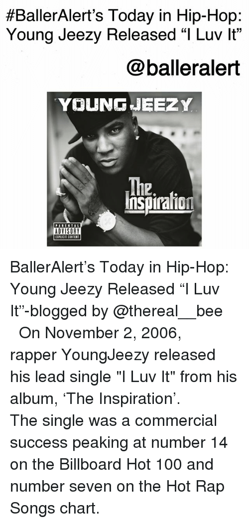 "Anaconda, Billboard, and Young Jeezy:  #BallerAlert's Today in Hip-Hop:  Young Jeezy Released ""I Luv lt""  @balleralert  YOUNG 내EEZY  The  2.  Inspiraion  PARENTAL  ADVISORY  EIPLICIT CINTER BallerAlert's Today in Hip-Hop: Young Jeezy Released ""I️ Luv It""-blogged by @thereal__bee ⠀⠀⠀⠀⠀⠀⠀⠀⠀ ⠀⠀ On November 2, 2006, rapper YoungJeezy released his lead single ""I Luv It"" from his album, 'The Inspiration'. ⠀⠀⠀⠀⠀⠀⠀⠀⠀ ⠀⠀ The single was a commercial success peaking at number 14 on the Billboard Hot 100 and number seven on the Hot Rap Songs chart."