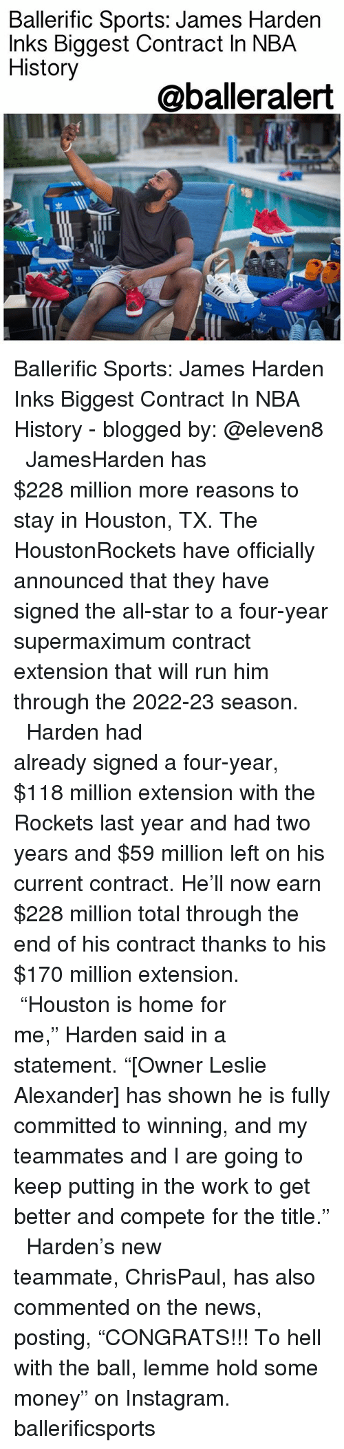 "All Star, Instagram, and James Harden: Ballerific Sports: James Harden  Inks Biggest Contract In NBA  History  @balleralert  渹ㄓ Ballerific Sports: James Harden Inks Biggest Contract In NBA History - blogged by: @eleven8 ⠀⠀⠀⠀⠀⠀⠀⠀⠀ ⠀⠀⠀⠀⠀⠀⠀⠀⠀ JamesHarden has $228 million more reasons to stay in Houston, TX. The HoustonRockets have officially announced that they have signed the all-star to a four-year supermaximum contract extension that will run him through the 2022-23 season. ⠀⠀⠀⠀⠀⠀⠀⠀⠀ ⠀⠀⠀⠀⠀⠀⠀⠀⠀ Harden had already signed a four-year, $118 million extension with the Rockets last year and had two years and $59 million left on his current contract. He'll now earn $228 million total through the end of his contract thanks to his $170 million extension. ⠀⠀⠀⠀⠀⠀⠀⠀⠀ ⠀⠀⠀⠀⠀⠀⠀⠀⠀ ""Houston is home for me,"" Harden said in a statement. ""[Owner Leslie Alexander] has shown he is fully committed to winning, and my teammates and I are going to keep putting in the work to get better and compete for the title."" ⠀⠀⠀⠀⠀⠀⠀⠀⠀ ⠀⠀⠀⠀⠀⠀⠀⠀⠀ Harden's new teammate, ChrisPaul, has also commented on the news, posting, ""CONGRATS!!! To hell with the ball, lemme hold some money"" on Instagram. ballerificsports"