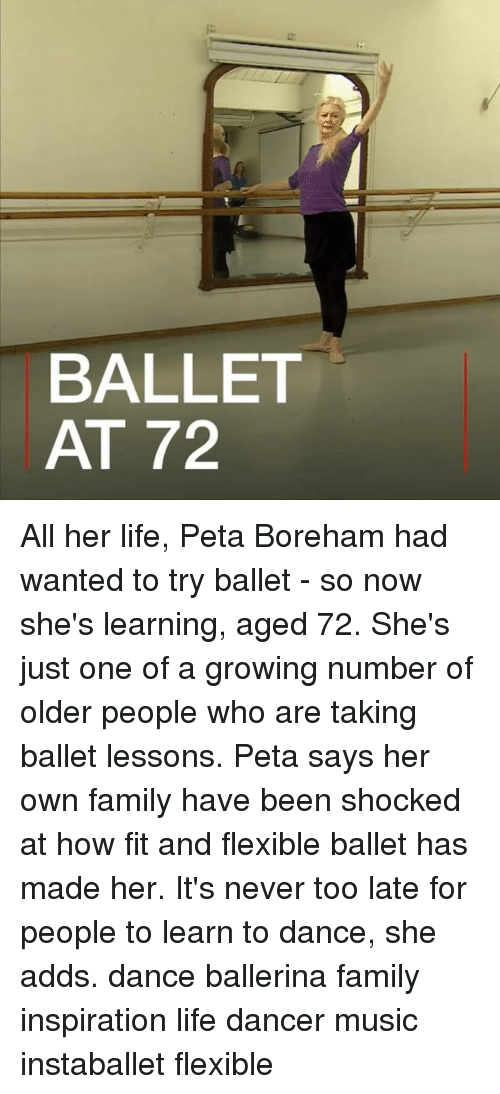 Family, Life, and Memes: BALLET  AT 72 All her life, Peta Boreham had wanted to try ballet - so now she's learning, aged 72. She's just one of a growing number of older people who are taking ballet lessons. Peta says her own family have been shocked at how fit and flexible ballet has made her. It's never too late for people to learn to dance, she adds. dance ballerina family inspiration life dancer music instaballet flexible