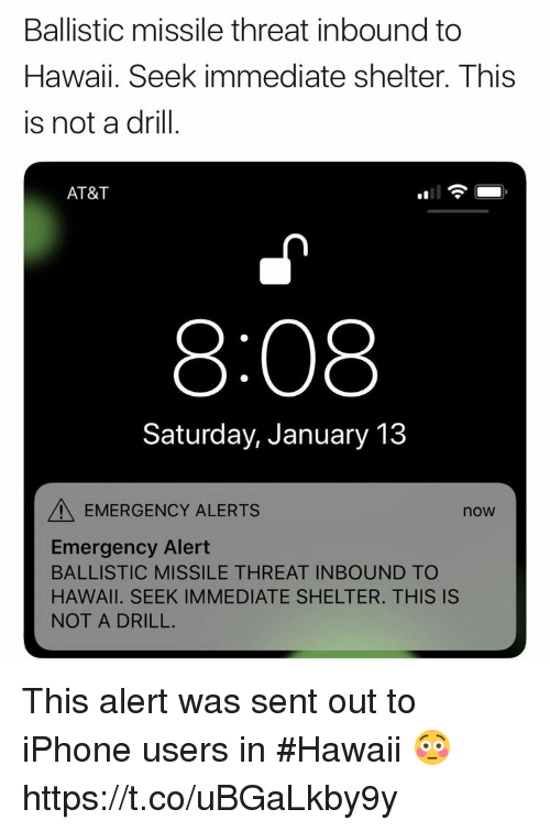 Iphone, At&t, and Hawaii: Ballistic missile threat inbound to  Hawaii. Seek immediate shelter. This  is not a drill.  AT&T  얘11  8:08  Saturday, January 13  EMERGENCY ALERTS  now  Emergency Alert  BALLISTIC MISSILE THREAT INBOUND TO  HAWAII. SEEK IMMEDIATE SHELTER. THIS IS  NOT A DRILL. This alert was sent out to iPhone users in #Hawaii 😳 https://t.co/uBGaLkby9y