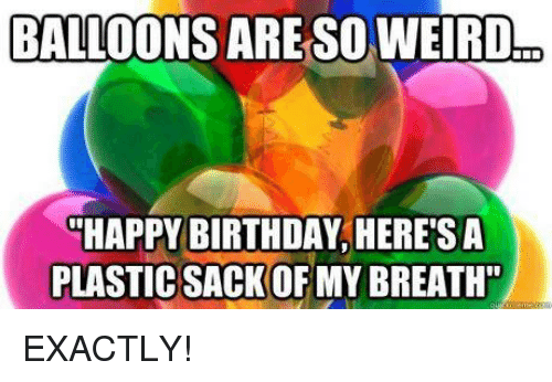 balloons are so weird happy birthday heres a plastic sackofmy 6251040 balloons are so weird happy birthday heres a plastic sackofmy