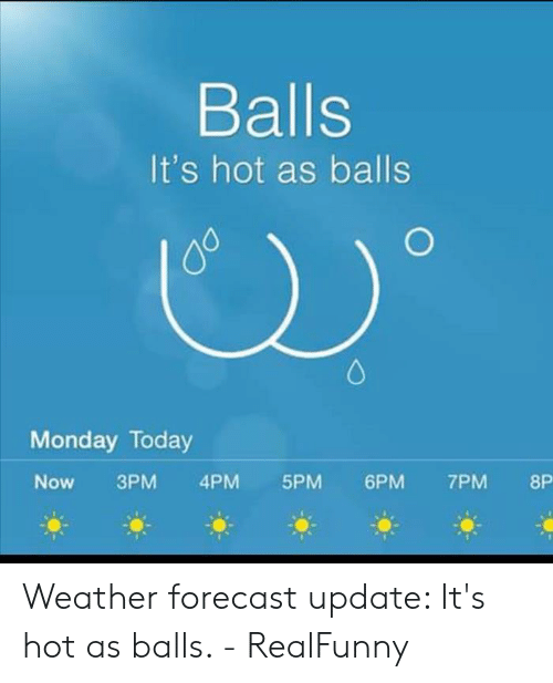 Balls It's Hot as Balls Monday Today Now 3PM 4PM 5PM6PM 7PM 8P