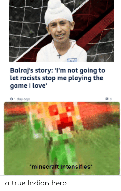 Love, Minecraft, and Reddit: Balraj's story: 'I'm not going to  let racists stop me playing the  game I love'  1 day ogo  minecraft intensifies* a true Indian hero