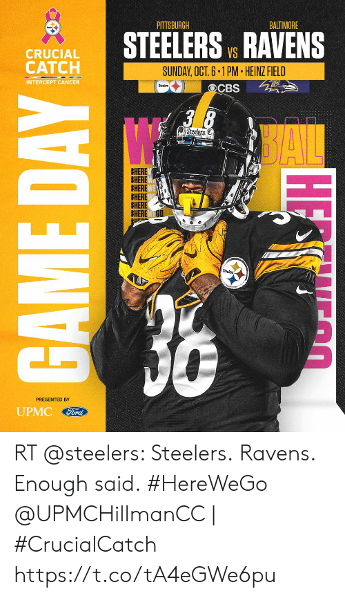 Memes, Pittsburgh Steelers, and Baltimore: BALTIMORE  PITTSBURGH  STEELERS V. RAVENS  CRUCIAL  CATCH  SUNDAY, OCT. 6.1PM HEINZ FIELD  INTERCEPT CANCER  Steelers  OCBS  38  SAL  Steelers  #HERE  #HERE  #HERE  #HERE  #HERE  Steelers  36  PRESENTED BY  UPMC  Ford  GAME DAY  HE O RT @steelers: Steelers. Ravens. Enough said. #HereWeGo  @UPMCHillmanCC | #CrucialCatch https://t.co/tA4eGWe6pu