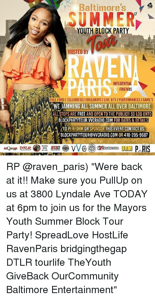"Friends, Memes, and Party: Baltimore's  SUMMER,  17  YOUTH BLOCK PARTY  HOSTED BY  PARIS  INFLUENTIAL  FRIENDS  FREE FOODI CELEBRITIES I GIVEAWAYS I LIVE DJ'S I PERFORMANCES I GAME'S  WE JAMMING ALL SUMMER ALL OVER BALTIMORE  ALL STOPS ARE FREE AND OPEN TO THE PUBLIC!! SO LOG ONTO  BLOCKPARTYTOUR.WCRADIO,COM FOR DATES & DETAILS  TO PERFORM OR SPONSOR THIS EVENT CONTACT US:  BLOCKPARTYTOUR@VCRADIO.COM OR 410-205-9687  «Que DTL  : 01E.. VV @豳keeoooon UBM P RIS RP @raven_paris) ""Were back at it!! Make sure you PullUp on us at 3800 Lyndale Ave TODAY at 6pm to join us for the Mayors Youth Summer Block Tour Party! SpreadLove HostLife RavenParis bridgingthegap DTLR tourlife TheYouth GiveBack OurCommunity Baltimore Entertainment"""