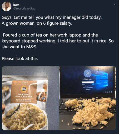 Dank, Work, and Keyboard: bam  @mustafayadigg  Guys. Let me tell you what my manager did today.  A grown woman, on 6 figure salary.  Poured a cup of tea on her work laptop and the  keyboard stopped working. I told her to put it in rice. So  she went to M&S  Please look at this  Other user  M&S  eat  well  MICROWAVE  WHOLECRAIN RICE  READY IN 9o SECONDS  THE PERFECT SHORTCUT  RARLE