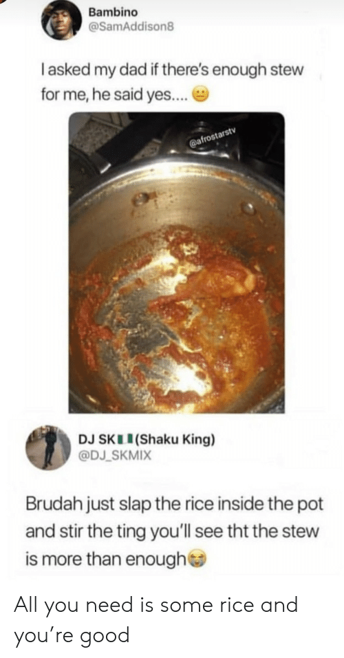 Dad, Good, and Yes: Bambino  @SamAddison8  I asked my dad if there's enough stew  for me, he said yes....  @afrostarstv  DJ SKL (Shaku King)  @DJ SKMIX  Brudah just slap the rice inside the pot  and stir the ting you'll see tht the stew  is more than enough All you need is some rice and you're good