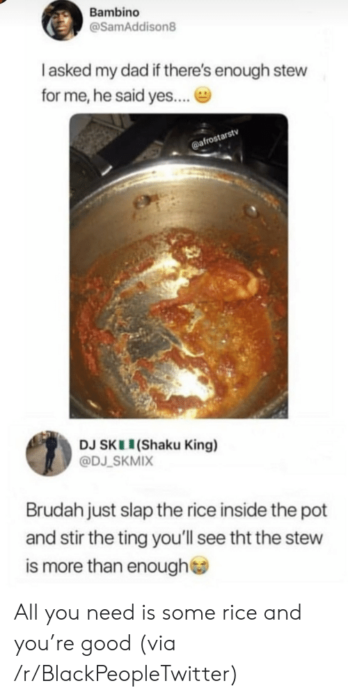 Blackpeopletwitter, Dad, and Good: Bambino  @SamAddison8  I asked my dad if there's enough stew  for me, he said yes....  @afrostarstv  DJ SKL (Shaku King)  @DJ SKMIX  Brudah just slap the rice inside the pot  and stir the ting you'll see tht the stew  is more than enough All you need is some rice and you're good (via /r/BlackPeopleTwitter)
