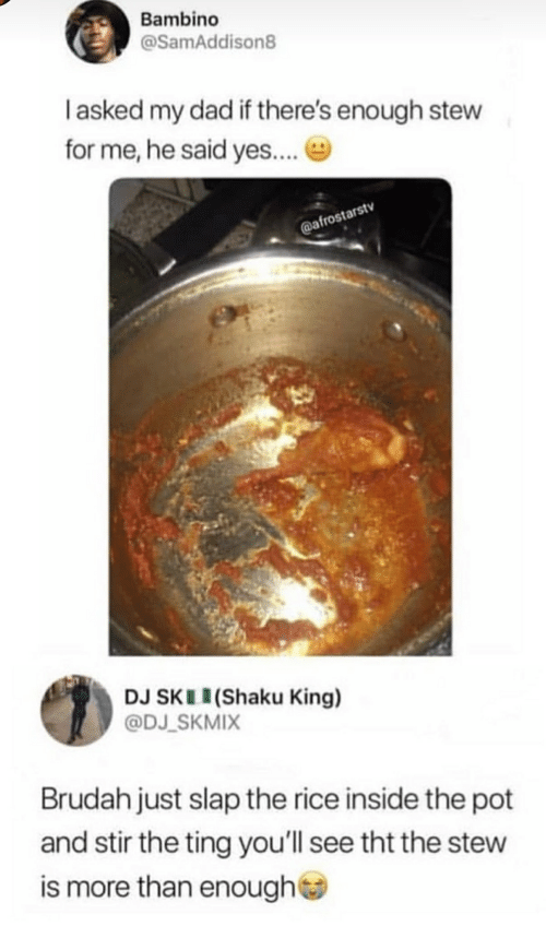 Dad, Yes, and Rice: Bambino  @SamAddison8  I asked my dad if there's enough stew  for me, he said yes...  @afrostarstv  DJ SKL (Shaku King)  @DJ_SKMIX  Brudah just slap the rice inside the pot  and stir the ting you'll see tht the stew  is more than enough