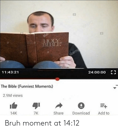 Bruh, Bible, and Dank Memes: Bamy  Shny  ala  HOLY  BIBLE  alamy  11:43:21  24:00:00  The Bible (Funniest Moments)  2.9M views  14K  7K  Share  Download  Add to Bruh moment at 14:12